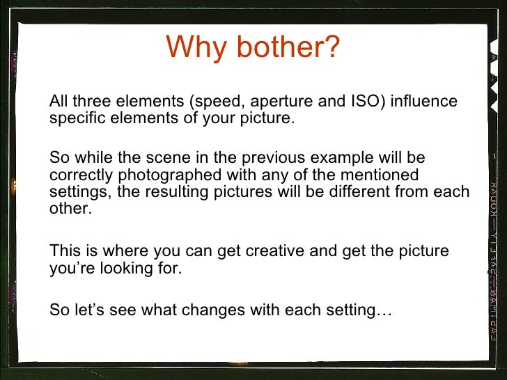 Why bother? <ul><li>All three elements (speed, aperture and ISO) influence specific elements of your picture.  </li></ul><...
