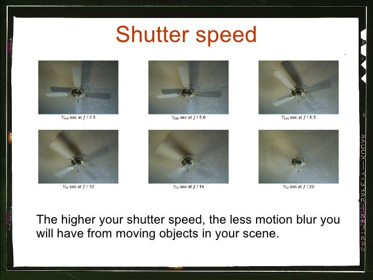 Shutter speed <ul><li>The higher your shutter speed, the less motion blur you will have from moving objects in your scene....