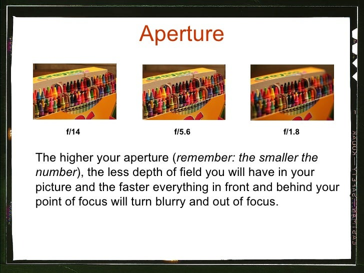 Aperture The higher your aperture ( remember: the smaller the number ), the less depth of field you will have in your pict...