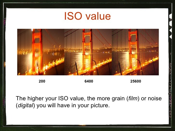 ISO value The higher your ISO value, the more grain ( film ) or noise ( digital ) you will have in your picture.  25600 64...