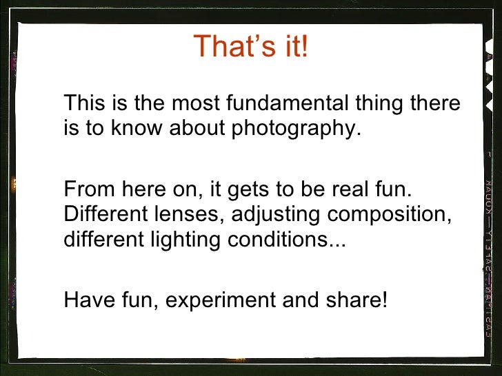 That's it! <ul><li>This is the most fundamental thing there is to know about photography.  </li></ul><ul><li>From here on,...