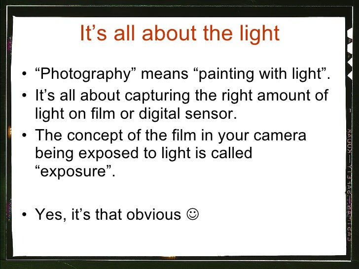 """It's all about the light <ul><li>""""Photography"""" means """"painting with light"""". </li></ul><ul><li>It's all about capturing the..."""