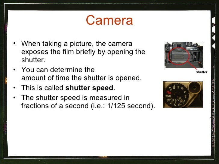 Camera <ul><li>When taking a picture, the camera exposes the film briefly by opening the shutter.  </li></ul><ul><li>You c...
