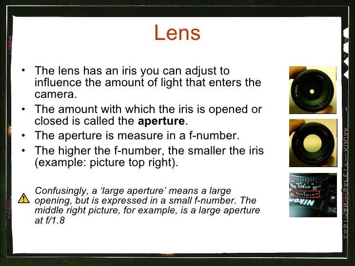 Lens <ul><li>The lens has an iris you can adjust to influence the amount of light that enters the camera. </li></ul><ul><l...