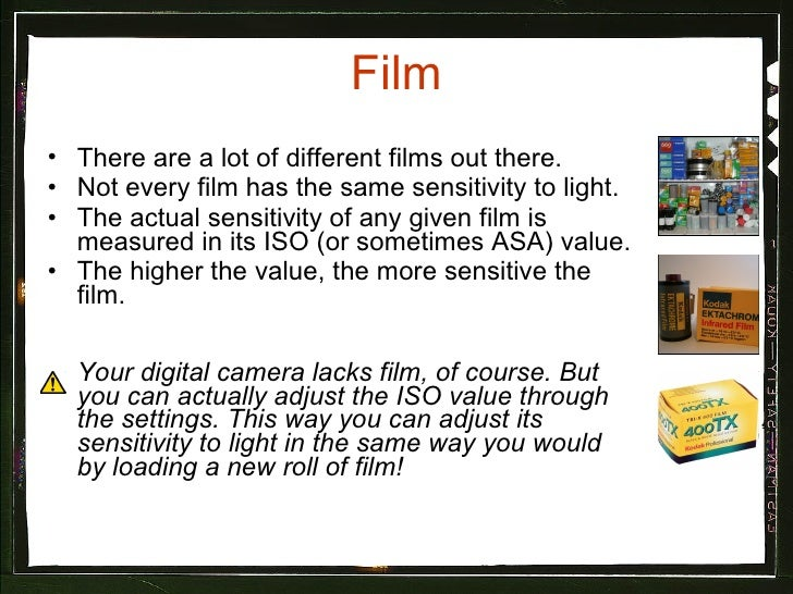 Film <ul><li>There are a lot of different films out there. </li></ul><ul><li>Not every film has the same sensitivity to li...