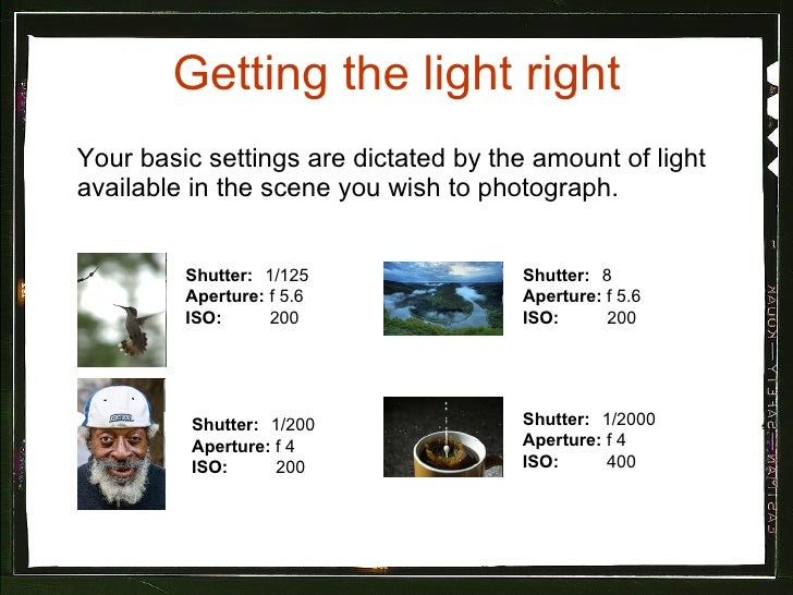 Getting the light right <ul><li>Your basic settings are dictated by the amount of light available in the scene you wish to...
