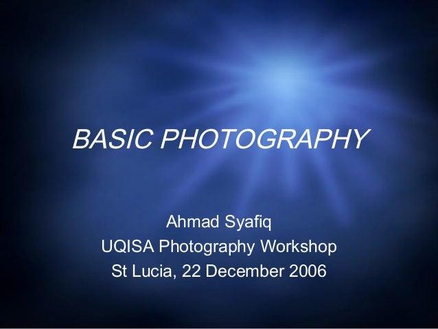 BASIC PHOTOGRAPHY Ahmad Syafiq UQISA Photography Workshop St Lucia, 22 December 2006