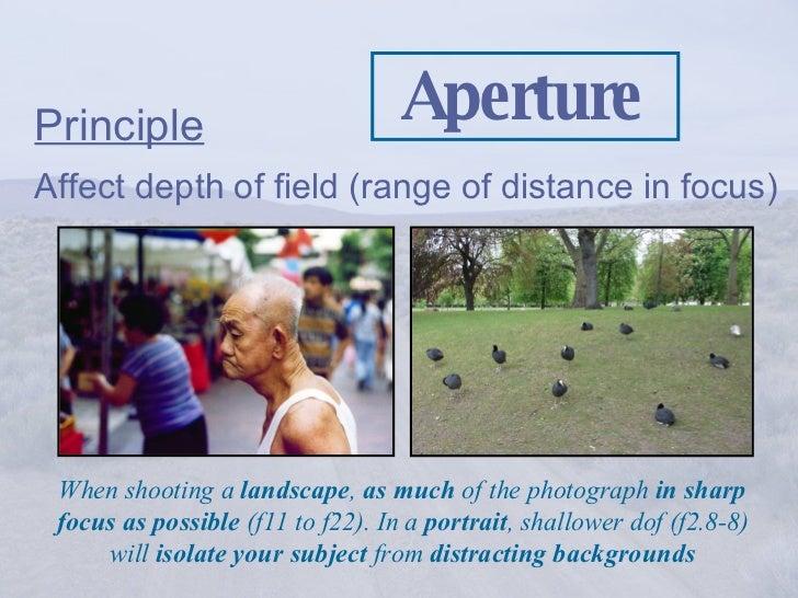 Aperture <ul><li>Principle   </li></ul><ul><li>Affect depth of field (range of distance in focus) </li></ul>When shooting ...