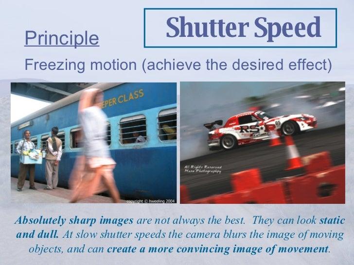 Shutter Speed <ul><li>Principle </li></ul><ul><li>Freezing motion (achieve the desired effect) </li></ul>Absolutely sharp ...