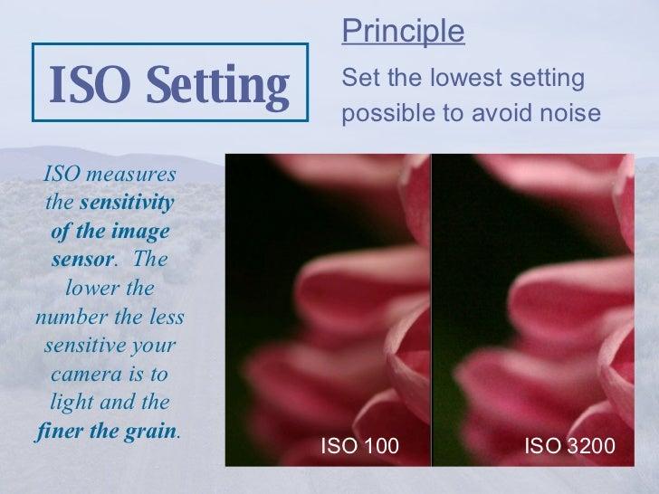 ISO Setting <ul><li>Principle </li></ul><ul><li>Set the lowest setting possible to avoid noise  </li></ul>ISO measures the...