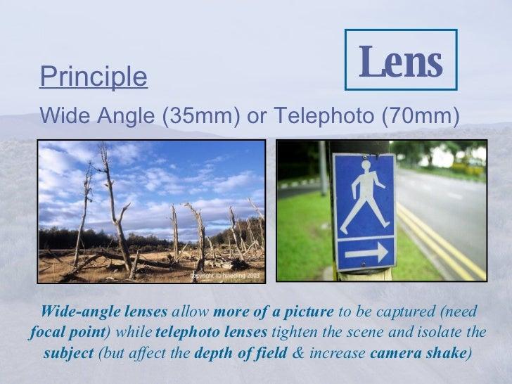 Lens <ul><li>Principle </li></ul><ul><li>Wide Angle (35mm) or Telephoto (70mm) </li></ul>Wide-angle lenses  allow  more of...