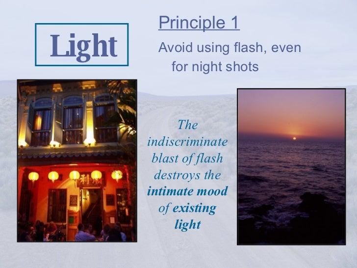 Light <ul><li>Principle 1   </li></ul><ul><li>Avoid using flash, even for night shots </li></ul>The indiscriminate blast o...