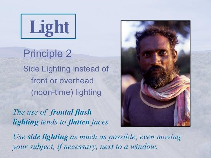 Light <ul><li>Principle 2   </li></ul><ul><li>Side Lighting instead of front or overhead (noon-time) lighting </li></ul>Th...