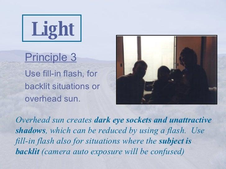 Light <ul><li>Principle 3   </li></ul><ul><li>Use fill-in flash, for backlit situations or overhead sun. </li></ul>Overhea...