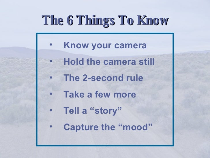 The 6 Things To Know <ul><li>Know your camera </li></ul><ul><li>Hold the camera still </li></ul><ul><li>The 2-second rule ...