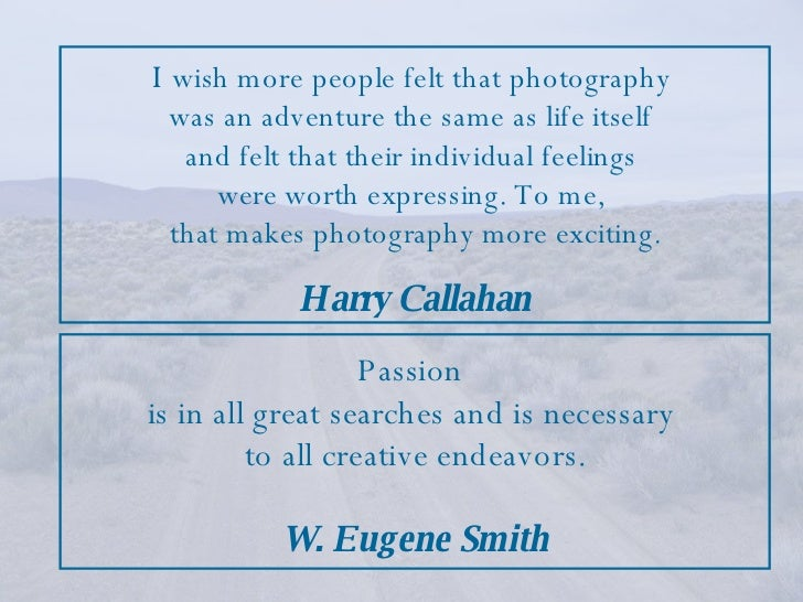 Passion  is in all great searches and is necessary  to all creative endeavors. W. Eugene Smith I   wish more people felt t...