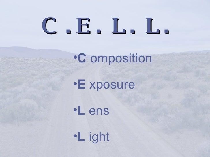 C  . E .  L .  L . <ul><li>C  omposition </li></ul><ul><li>E  xposure </li></ul><ul><li>L  ens </li></ul><ul><li>L  ight <...