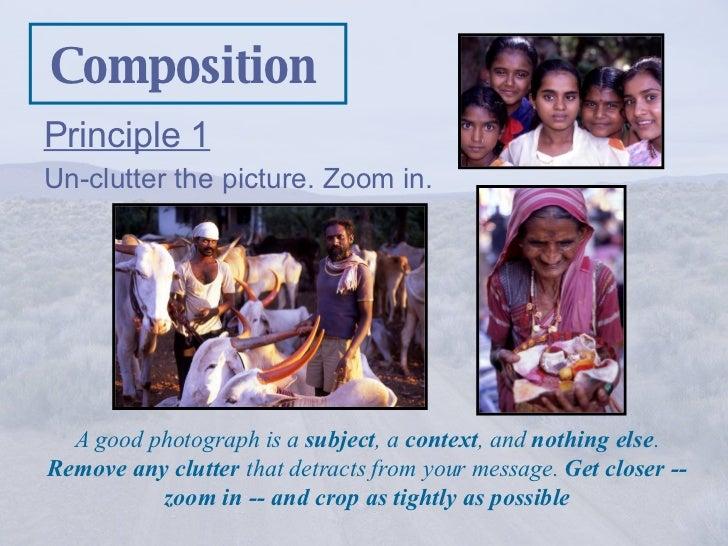 Composition <ul><li>Principle 1 </li></ul><ul><li>Un-clutter the picture. Zoom in.   </li></ul>A good photograph is a  sub...
