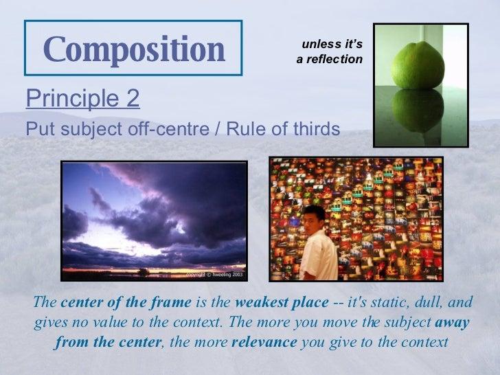 Composition <ul><li>Principle 2 </li></ul><ul><li>Put subject off-centre / Rule of thirds </li></ul>The  center of the fra...