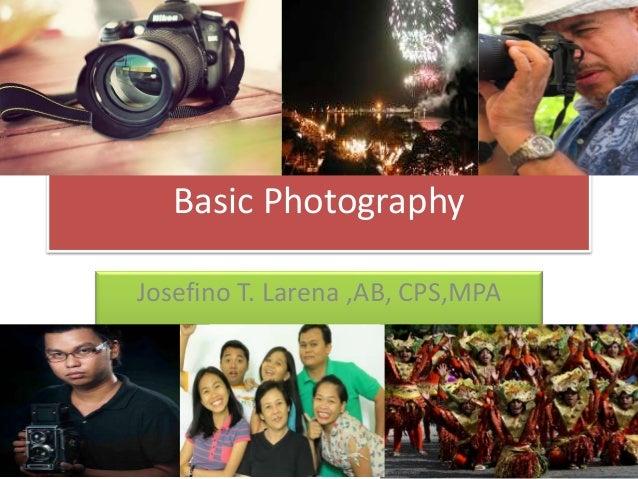 Basic Photography Josefino T. Larena ,AB, CPS,MPA