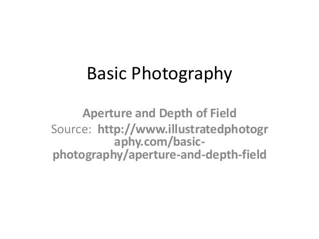 Basic Photography     Aperture and Depth of FieldSource: http://www.illustratedphotogr           aphy.com/basic-photograph...