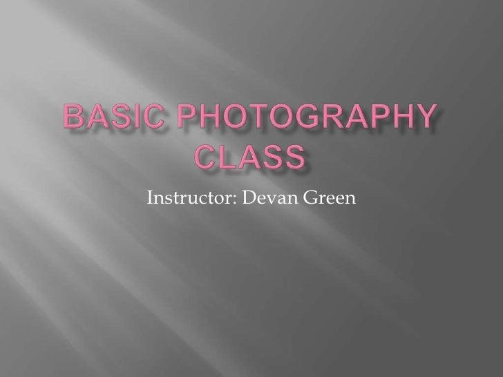 Basic Photography Class<br />Instructor: Devan Green<br />