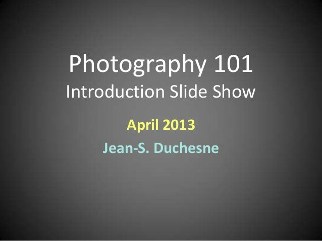 Photography 101Introduction Slide Show       April 2013    Jean-S. Duchesne
