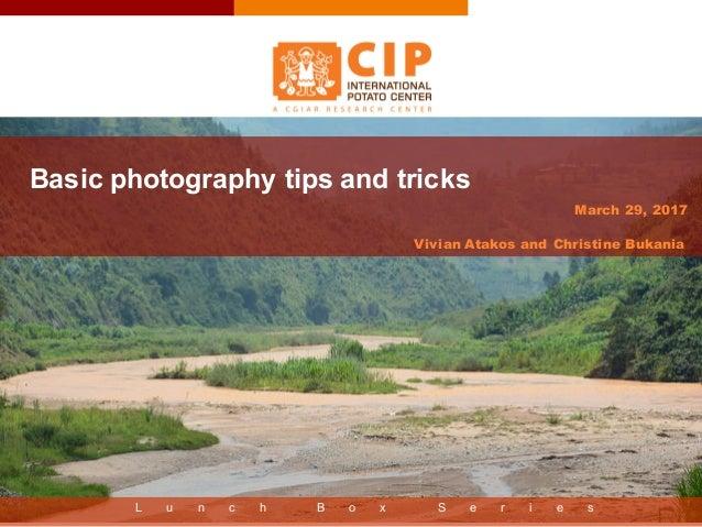L u n c h B o x S e r i e s March 29, 2017 Basic photography tips and tricks Vivian Atakos and Christine Bukania