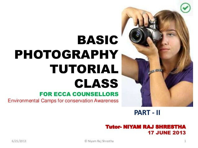 BASICPHOTOGRAPHYTUTORIALCLASSFOR ECCA COUNSELLORSEnvironmental Camps for conservation AwarenessTutor- NIYAM RAJ SHRESTHA17...
