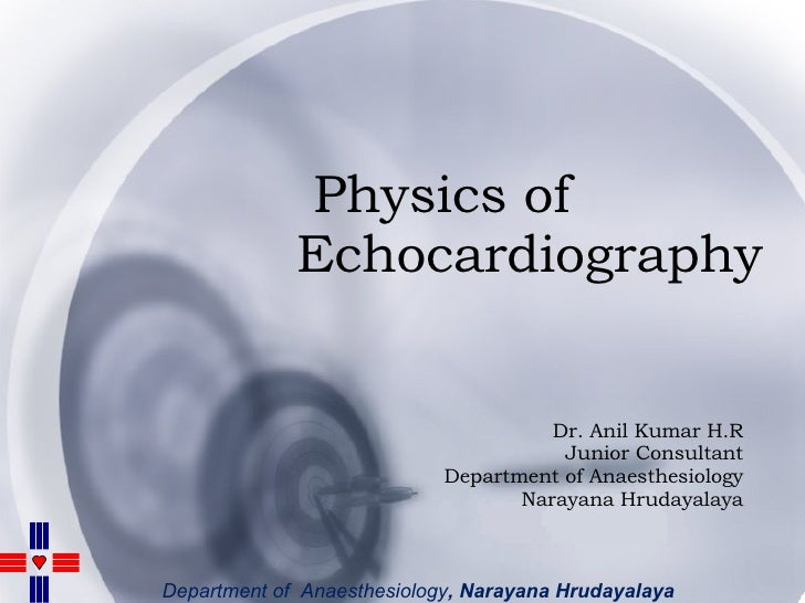 Physics of  Echocardiography Dr. Anil Kumar H.R Junior Consultant Department of Anaesthesiology Narayana Hrudayalaya