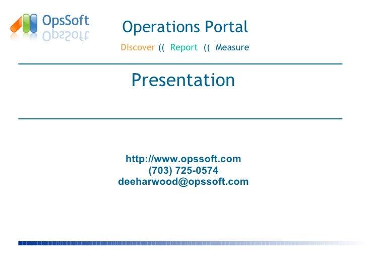 <ul><li>Presentation </li></ul>Operations Portal Discover  ((  Report   ((  Measure http://www.opssoft.com (703) 725-0574 ...