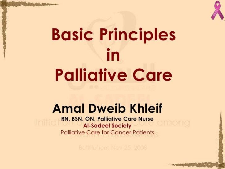 Basic PrinciplesinPalliative Care<br />Amal Dweib Khleif<br />RN, BSN, ON, Palliative Care Nurse <br />Al-Sadeel Society<b...