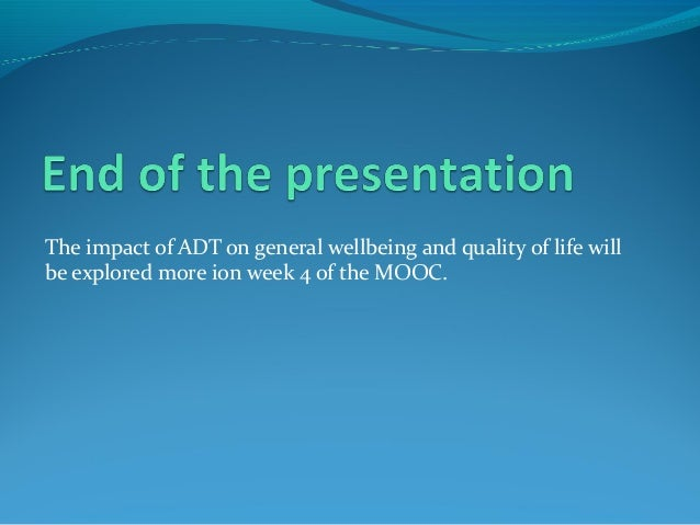 The impact of ADT on general wellbeing and quality of life will  be explored more ion week 4 of the MOOC.