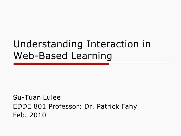Understanding Interaction in Web-Based Learning <ul><li>Su-Tuan Lulee </li></ul><ul><li>EDDE 801 Professor: Dr. Patrick Fa...