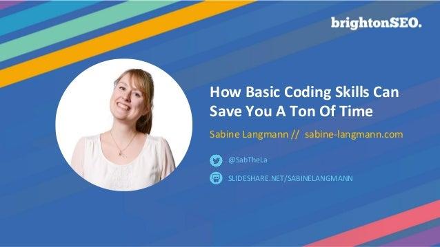 How Basic Coding Skills Can Save You A Ton Of Time Sabine Langmann // sabine-langmann.com SLIDESHARE.NET/SABINELANGMANN @S...