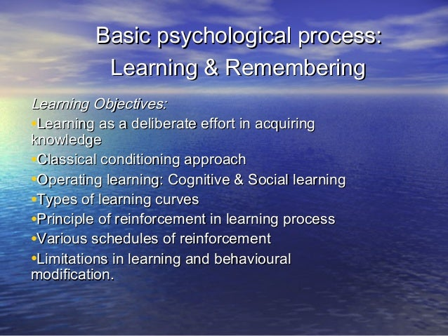 Basic psychological process: Learning & Remembering Learning Objectives: •Learning as a deliberate effort in acquiring kno...