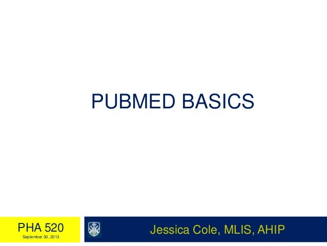 PUBMED BASICS Jessica Cole, MLIS, AHIPPHA 520 September 30, 2013
