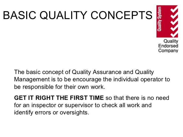 BASIC QUALITY CONCEPTS The basic concept of Quality Assurance and Quality Management is to be encourage the individual ope...