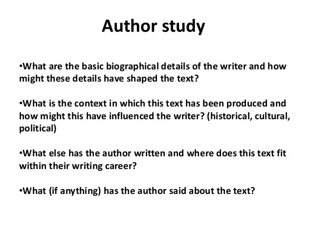 Author study •What are the basic biographical details of the writer and how might these details have shaped the text? •Wha...