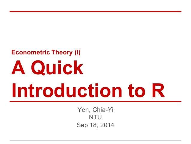 Econometric Theory (I) A Quick Introduction to R Yen, Chia-Yi NTU Sep 18, 2014