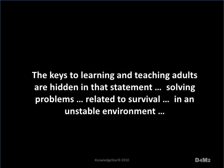 The keys to learning and teaching adults are hidden in that statement …  solving problems … related to survival …  in an u...