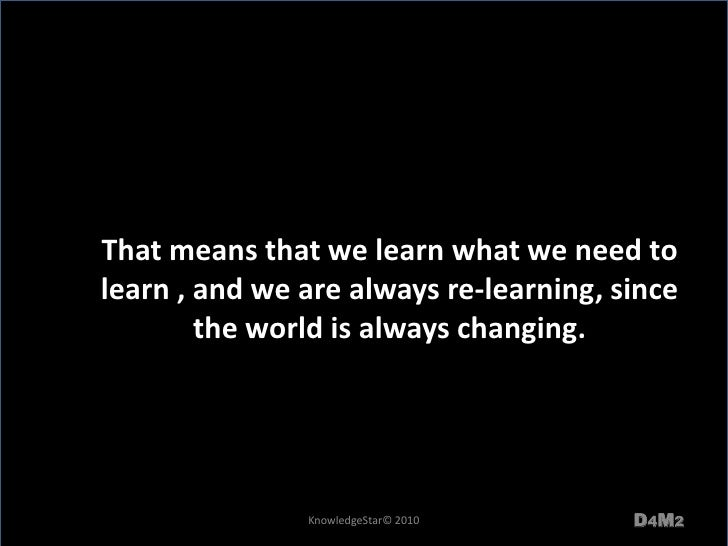 That means that we learn what we need to learn , and we are always re-learning, since the world is always changing. <br />...