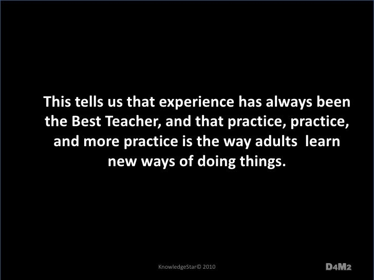 This tells us that experience has always been the Best Teacher, and that practice, practice, and more practice is the way ...