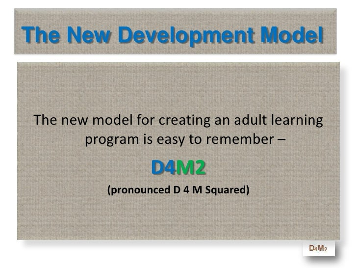 The New Development Model<br />The new model for creating an adult learning program is easy to remember – <br />D4M2<br />...