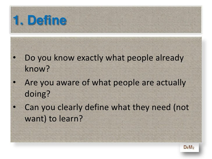 1. Define<br />Do you know exactly what people already know?<br />Are you aware of what people are actually doing?<br />Ca...