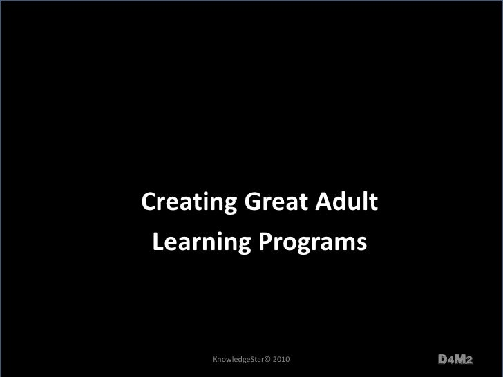 Creating Great Adult <br />Learning Programs<br />D4M2<br />KnowledgeStar© 2010<br />