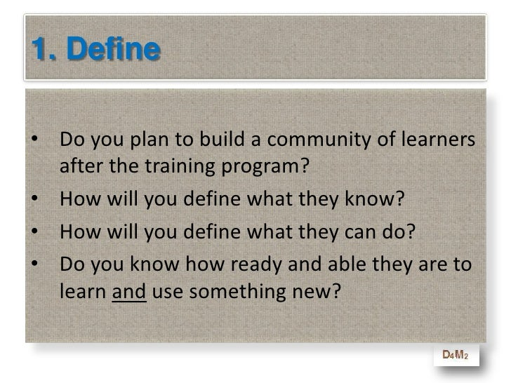 1. Define<br />Do you plan to build a community of learners after the training program?<br />How will you define what they...