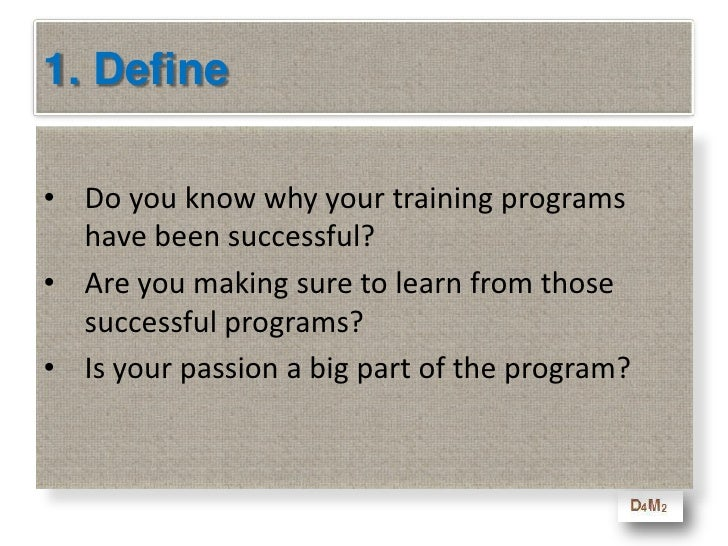 1. Define<br />Do you know why your training programs  have been successful?<br />Are you making sure to learn from those ...