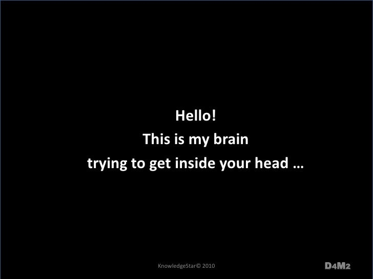 Hello!<br />This is my brain <br />trying to get inside your head … <br />D4M2<br />KnowledgeStar© 2010<br />