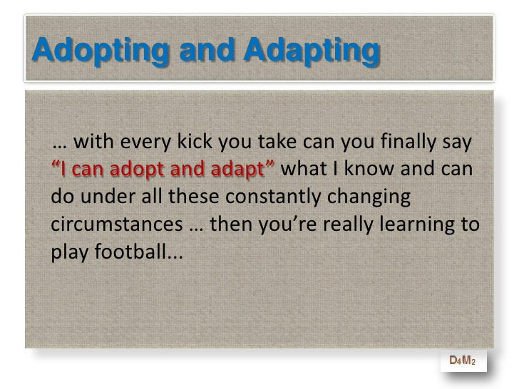Adopting and Adapting<br />    Only when you go out for your first game where every ball and every kick and every day is d...